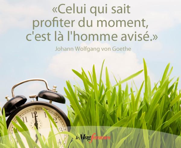Celui qui sait profiter du moment, c'est là l'homme avisé. Goethe